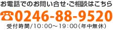 お電話でのお問い合せ・ご相談は 0246-88-9520 受付時間/10:00~19:00(年中無休)